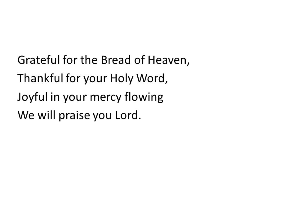 Grateful for the Bread of Heaven, Thankful for your Holy Word, Joyful in your mercy flowing We will praise you Lord.