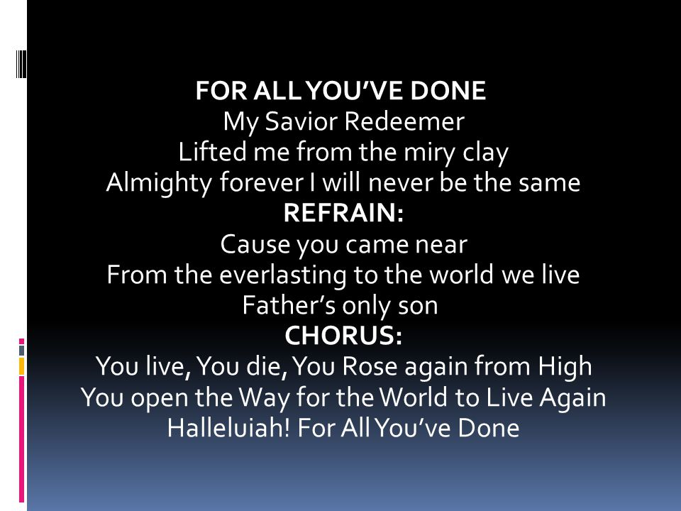 FOR ALL YOU'VE DONE My Savior Redeemer Lifted me from the miry clay Almighty forever I will never be the same REFRAIN: Cause you came near From the everlasting to the world we live Father's only son CHORUS: You live, You die, You Rose again from High You open the Way for the World to Live Again Halleluiah.