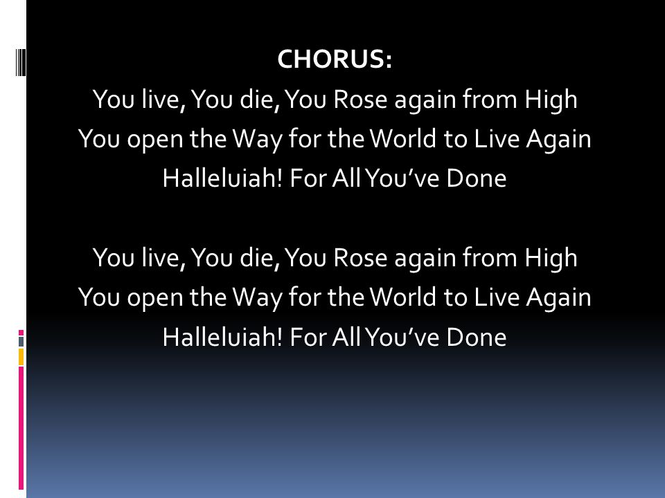 CHORUS: You live, You die, You Rose again from High You open the Way for the World to Live Again Halleluiah.