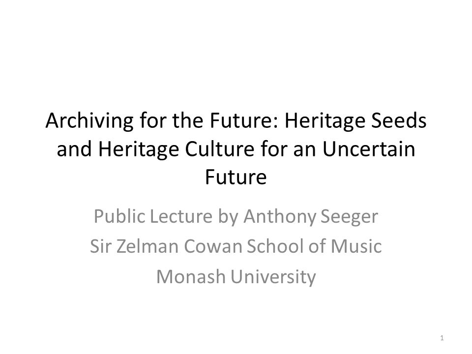 Archiving for the Future: Heritage Seeds and Heritage Culture for an Uncertain Future Public Lecture by Anthony Seeger Sir Zelman Cowan School of Music Monash University 1