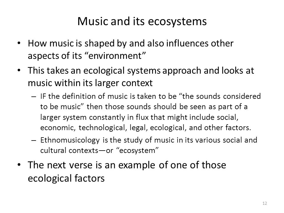 Music and its ecosystems How music is shaped by and also influences other aspects of its environment This takes an ecological systems approach and looks at music within its larger context – IF the definition of music is taken to be the sounds considered to be music then those sounds should be seen as part of a larger system constantly in flux that might include social, economic, technological, legal, ecological, and other factors.