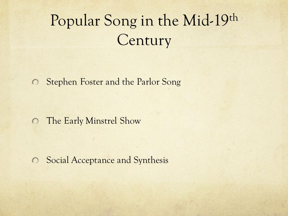 Popular Song in the Mid-19 th Century Stephen Foster and the Parlor Song The Early Minstrel Show Social Acceptance and Synthesis