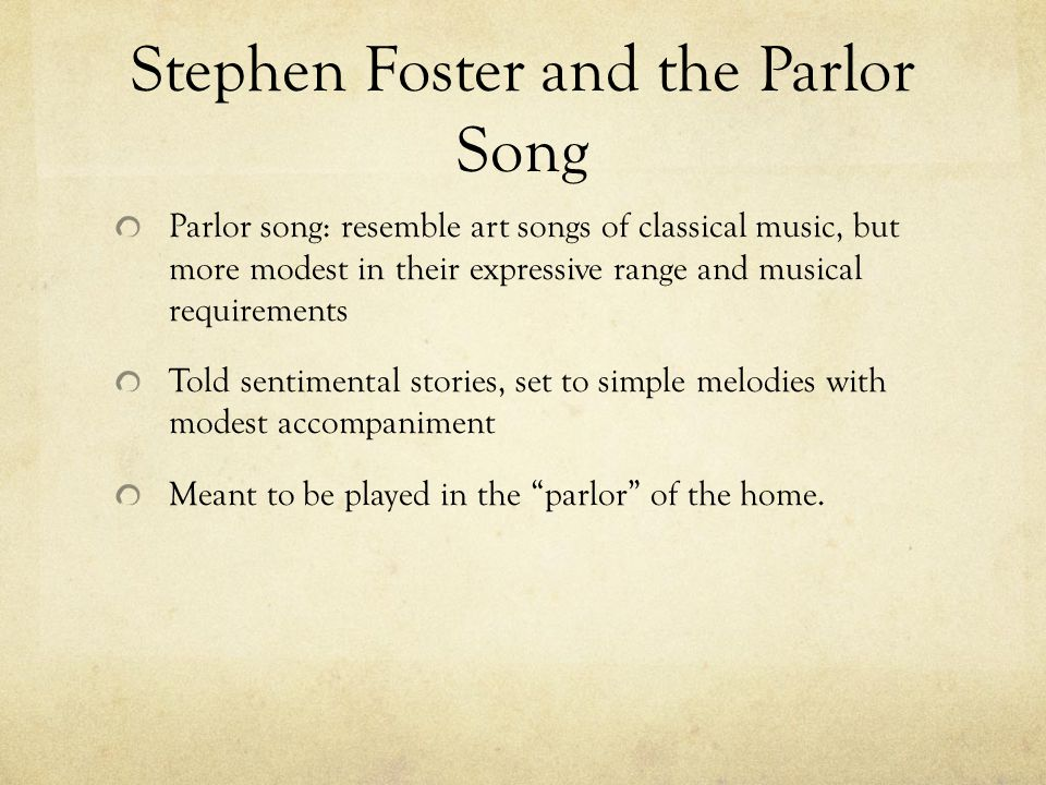 Stephen Foster and the Parlor Song Parlor song: resemble art songs of classical music, but more modest in their expressive range and musical requireme