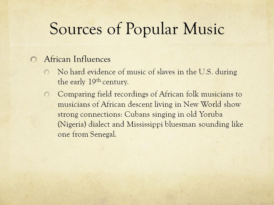 Sources of Popular Music African Influences No hard evidence of music of slaves in the U.S. during the early 19 th century. Comparing field recordings