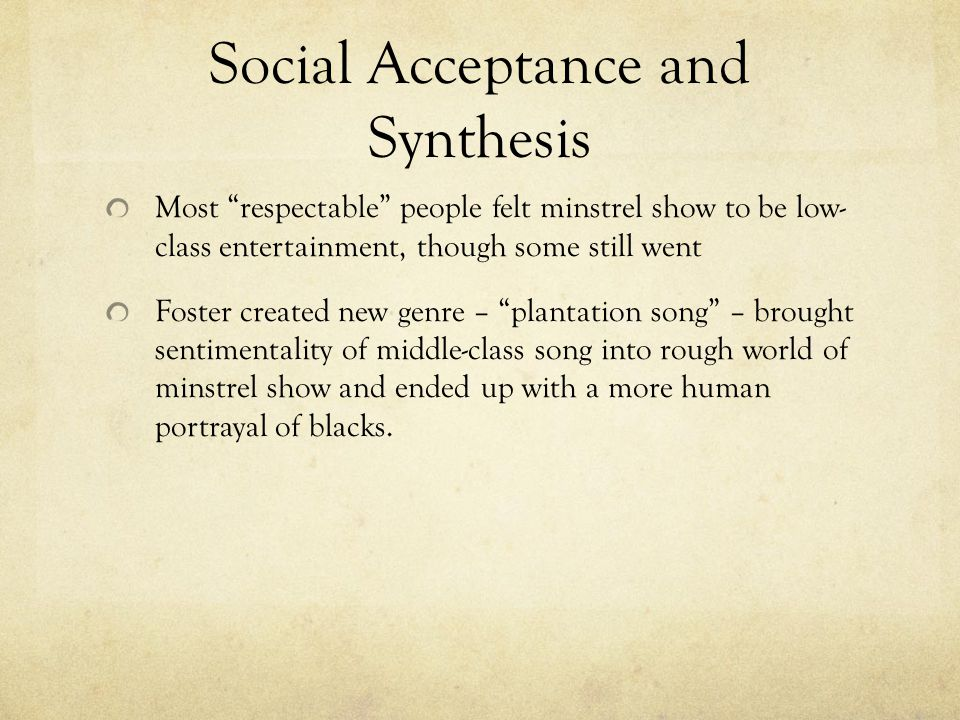 """Social Acceptance and Synthesis Most """"respectable"""" people felt minstrel show to be low- class entertainment, though some still went Foster created new"""