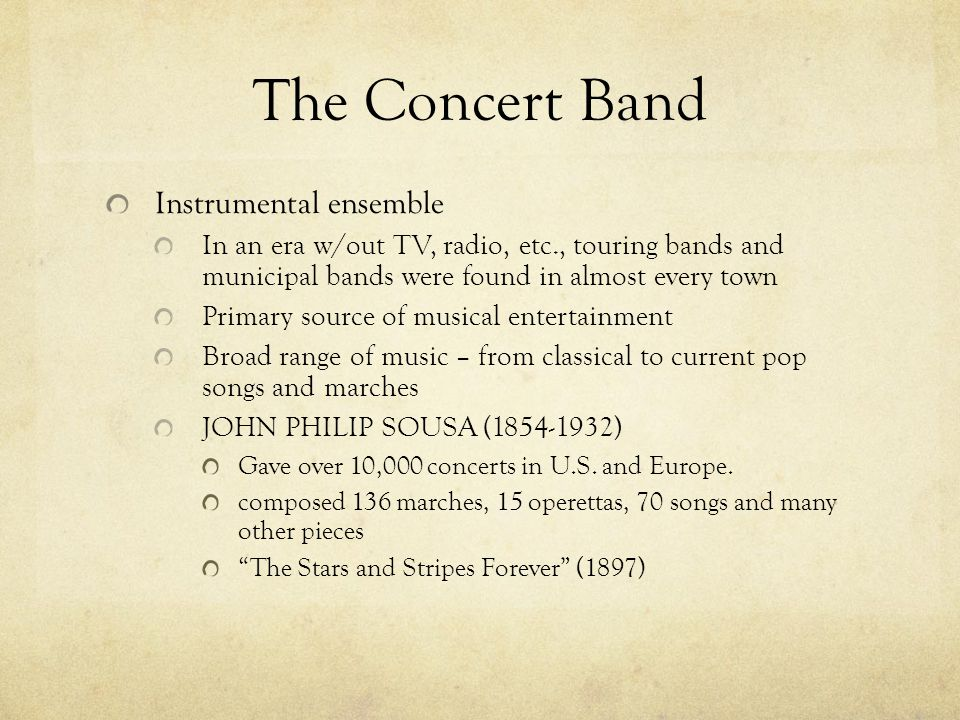 The Concert Band Instrumental ensemble In an era w/out TV, radio, etc., touring bands and municipal bands were found in almost every town Primary sour