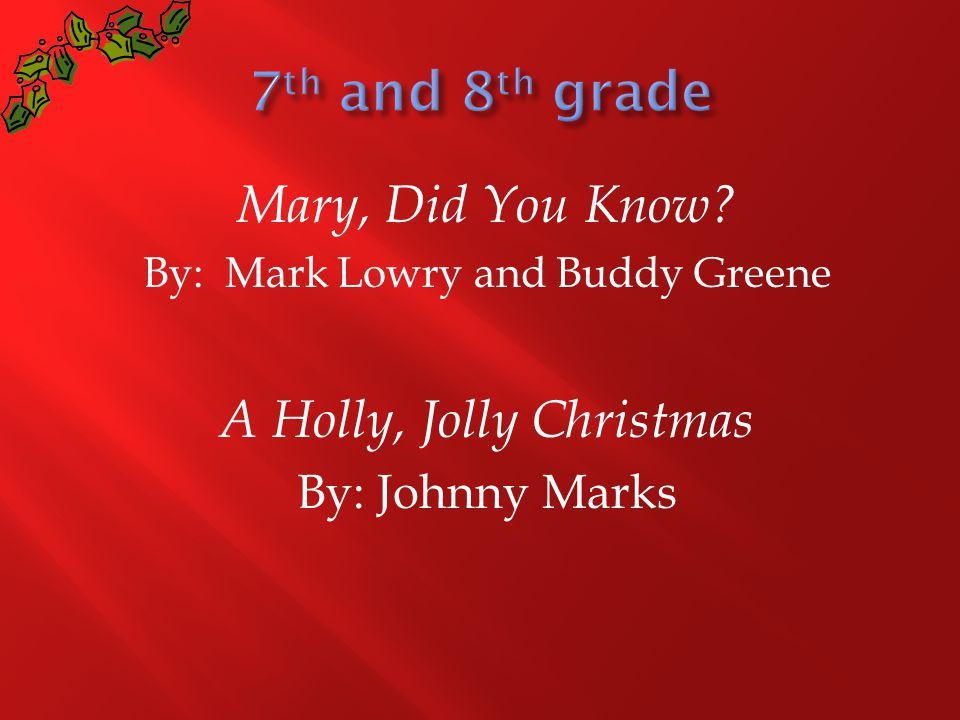 Mary, Did You Know? By: Mark Lowry and Buddy Greene A Holly, Jolly Christmas By: Johnny Marks