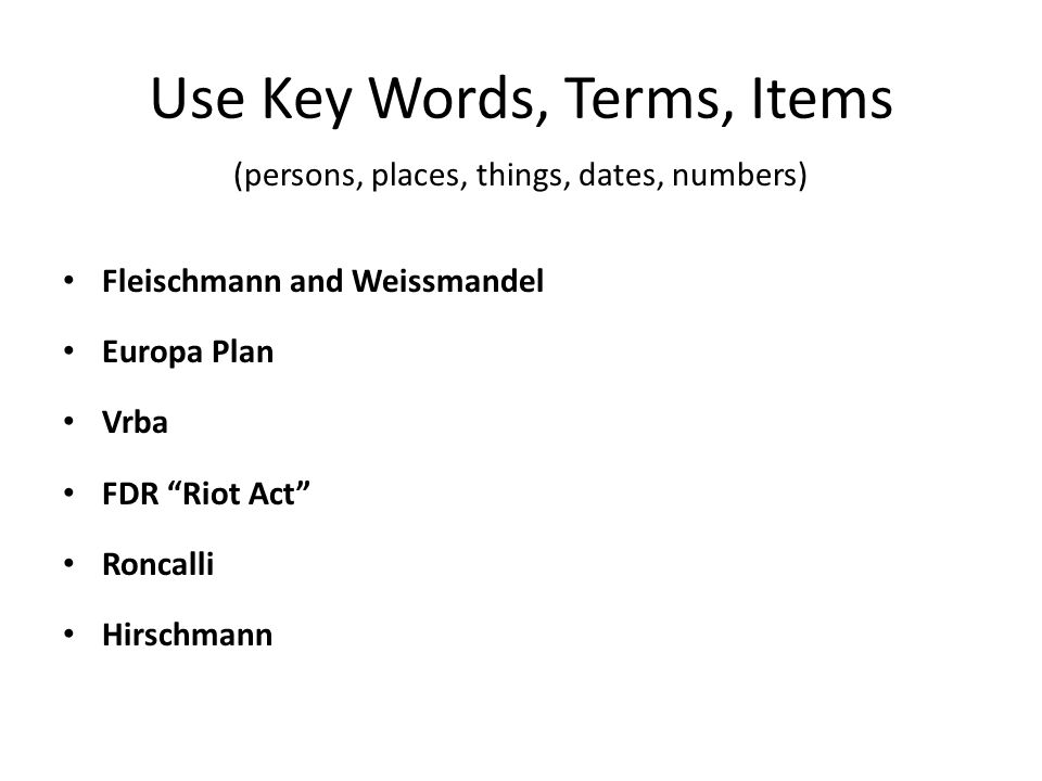 Use Key Words, Terms, Items (persons, places, things, dates, numbers) Fleischmann and Weissmandel Europa Plan Vrba FDR Riot Act Roncalli Hirschmann