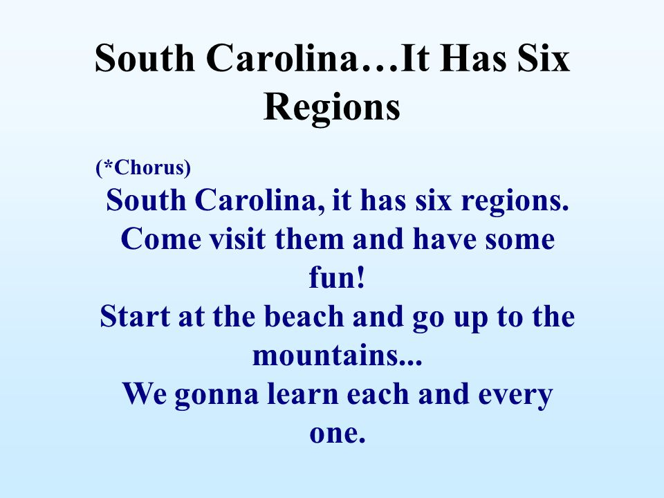 South Carolina…It Has Six Regions (*Chorus) South Carolina, it has six regions. Come visit them and have some fun! Start at the beach and go up to the