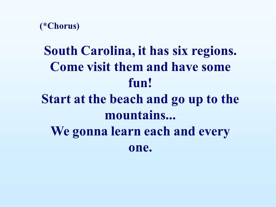 (*Chorus) South Carolina, it has six regions. Come visit them and have some fun! Start at the beach and go up to the mountains... We gonna learn each