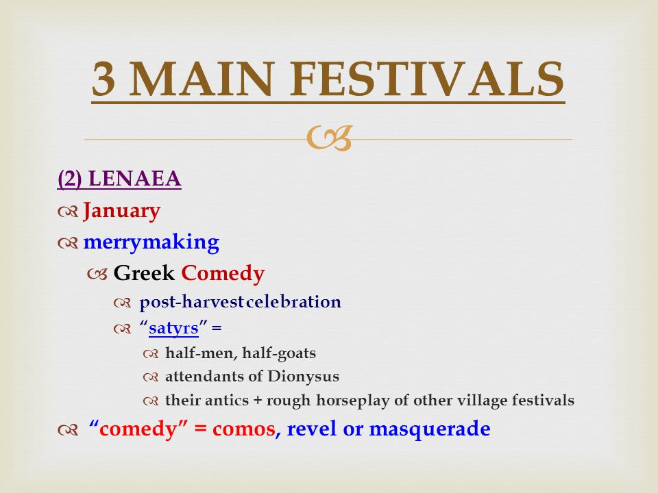  (2) LENAEA  January  merrymaking  Greek Comedy  post-harvest celebration  satyrs =  half-men, half-goats  attendants of Dionysus  their antics + rough horseplay of other village festivals  comedy = comos, revel or masquerade 3 MAIN FESTIVALS
