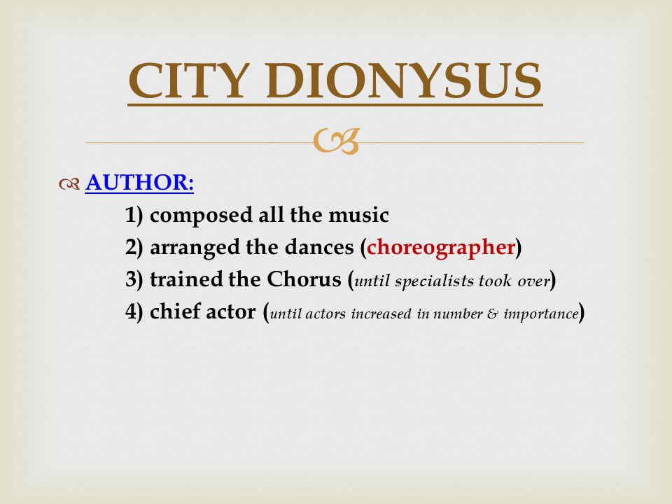   AUTHOR: 1) composed all the music 2) arranged the dances (choreographer) 3) trained the Chorus ( until specialists took over ) 4) chief actor ( until actors increased in number & importance ) CITY DIONYSUS