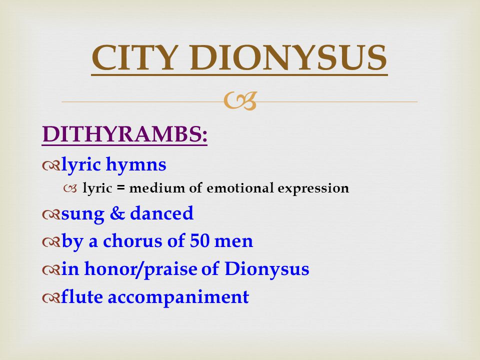  DITHYRAMBS:  lyric hymns  lyric = medium of emotional expression  sung & danced  by a chorus of 50 men  in honor/praise of Dionysus  flute accompaniment CITY DIONYSUS