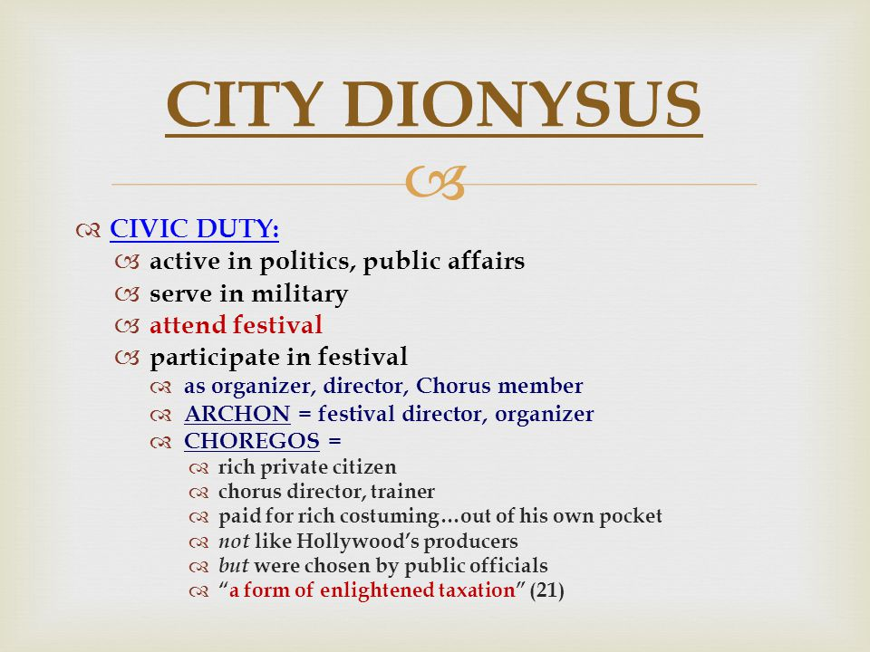   CIVIC DUTY:  active in politics, public affairs  serve in military  attend festival  participate in festival  as organizer, director, Chorus member  ARCHON = festival director, organizer  CHOREGOS =  rich private citizen  chorus director, trainer  paid for rich costuming…out of his own pocket  not like Hollywood's producers  but were chosen by public officials  a form of enlightened taxation (21) CITY DIONYSUS