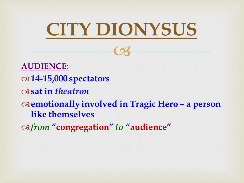  AUDIENCE:  14-15,000 spectators  sat in theatron  emotionally involved in Tragic Hero – a person like themselves  from congregation to audience CITY DIONYSUS