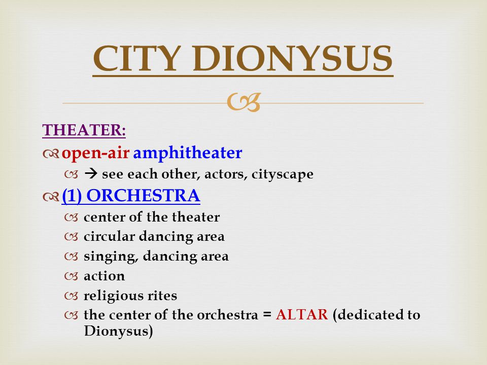  THEATER:  open-air amphitheater  see each other, actors, cityscape  (1) ORCHESTRA  center of the theater  circular dancing area  singing, dancing area  action  religious rites  the center of the orchestra = ALTAR (dedicated to Dionysus) CITY DIONYSUS