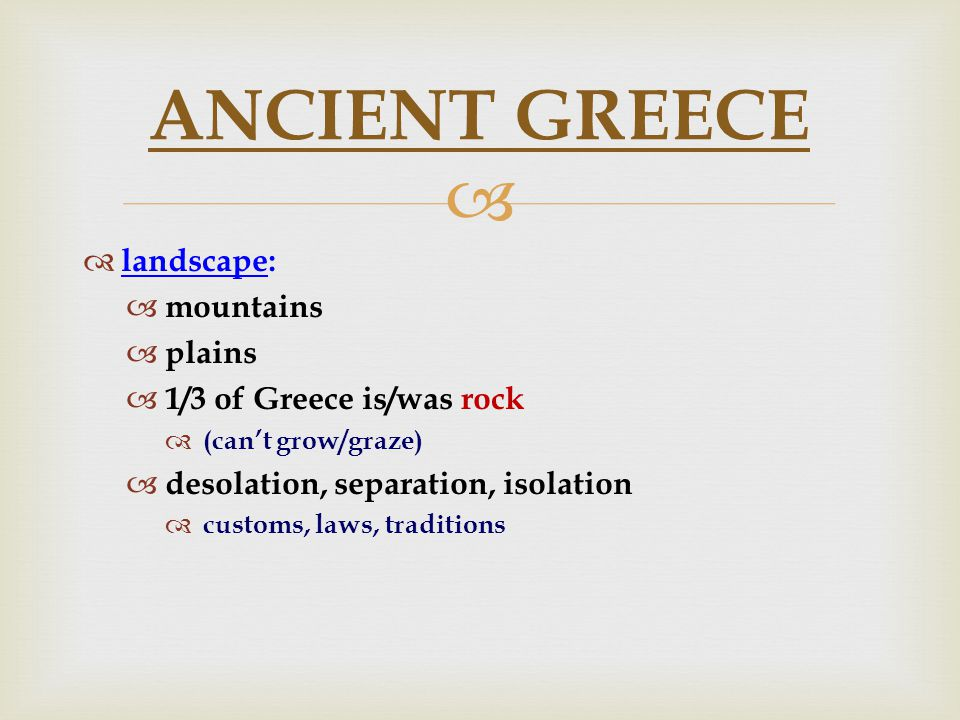   landscape:  mountains  plains  1/3 of Greece is/was rock  (can't grow/graze)  desolation, separation, isolation  customs, laws, traditions ANCIENT GREECE