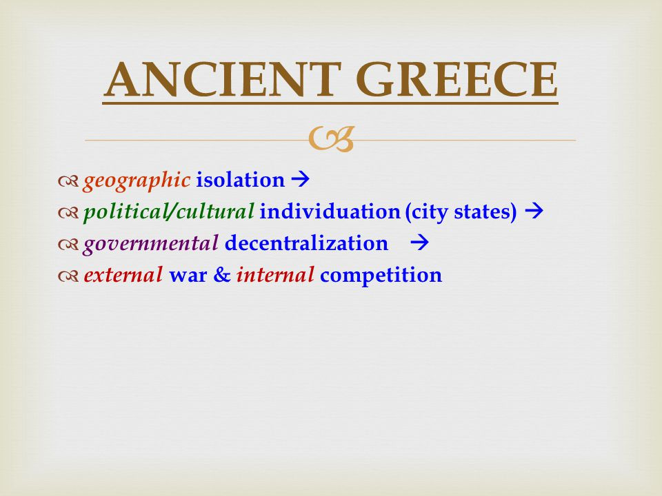   geographic isolation   political/cultural individuation (city states)   governmental decentralization   external war & internal competition ANCIENT GREECE