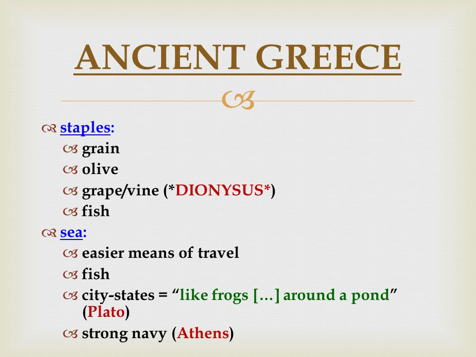   staples:  grain  olive  grape/vine (*DIONYSUS*)  fish  sea:  easier means of travel  fish  city-states = like frogs […] around a pond (Plato)  strong navy (Athens) ANCIENT GREECE