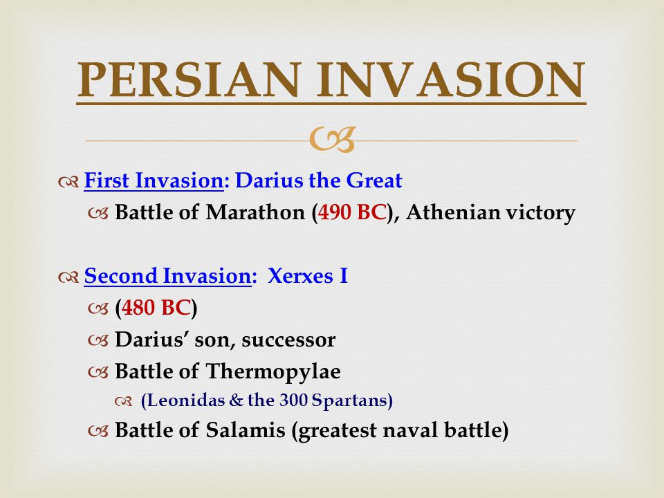   First Invasion: Darius the Great  Battle of Marathon (490 BC), Athenian victory  Second Invasion: Xerxes I  (480 BC)  Darius' son, successor  Battle of Thermopylae  (Leonidas & the 300 Spartans)  Battle of Salamis (greatest naval battle) PERSIAN INVASION
