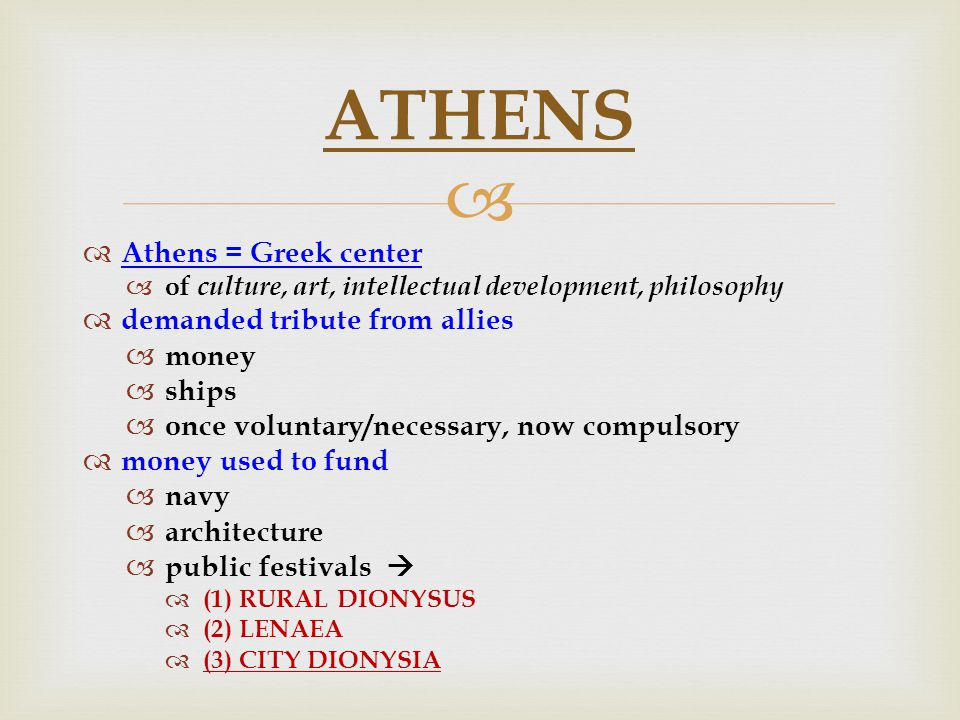   Athens = Greek center  of culture, art, intellectual development, philosophy  demanded tribute from allies  money  ships  once voluntary/necessary, now compulsory  money used to fund  navy  architecture  public festivals   (1) RURAL DIONYSUS  (2) LENAEA  (3) CITY DIONYSIA ATHENS