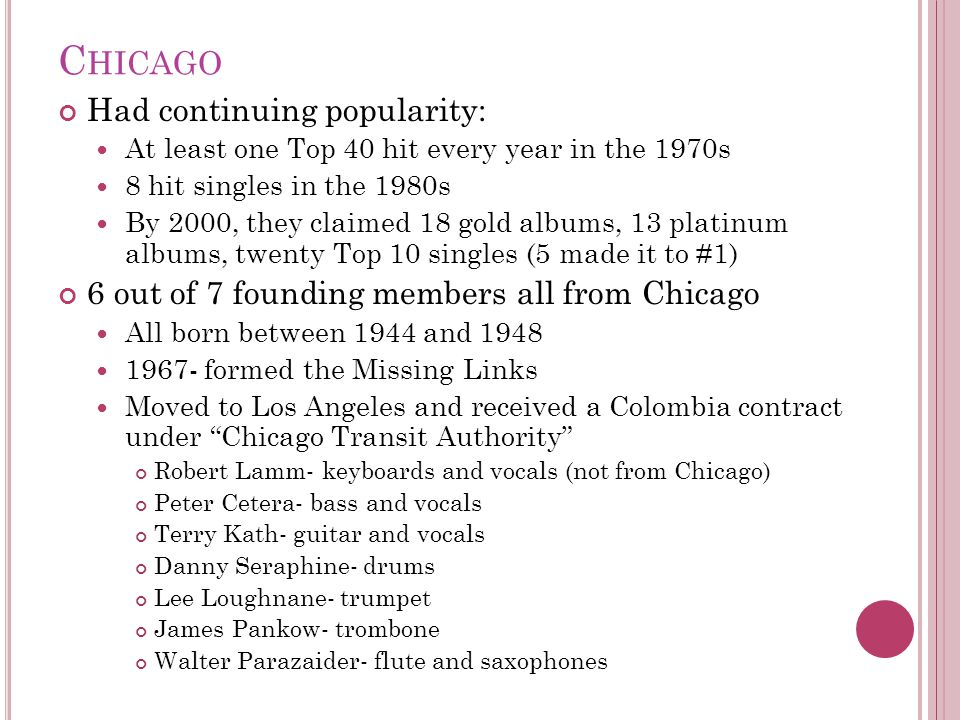C HICAGO Had continuing popularity: At least one Top 40 hit every year in the 1970s 8 hit singles in the 1980s By 2000, they claimed 18 gold albums, 1