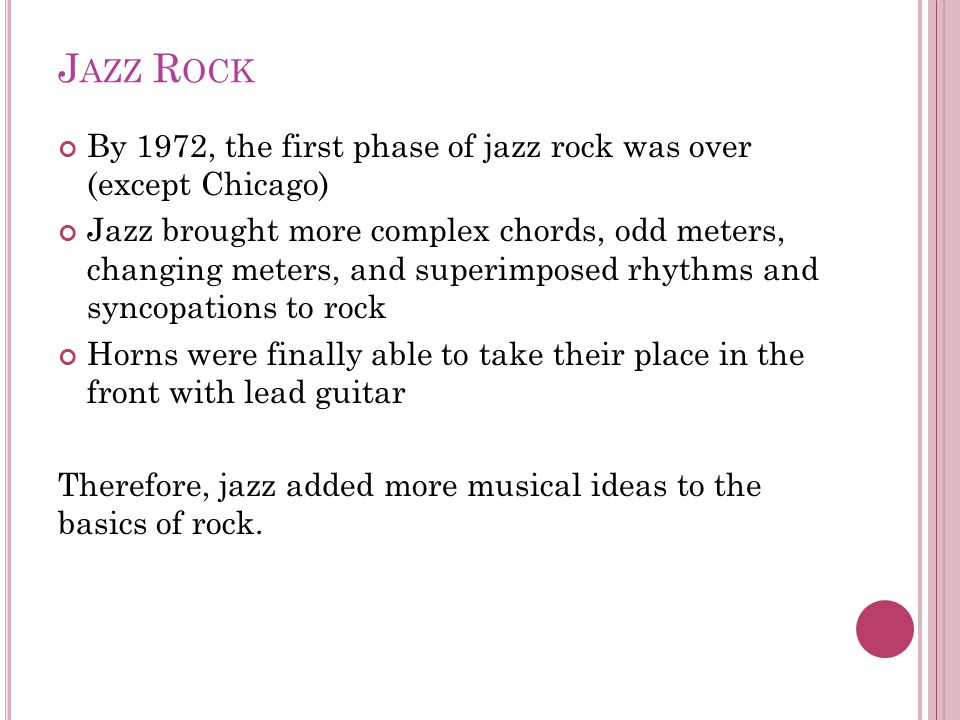 J AZZ R OCK By 1972, the first phase of jazz rock was over (except Chicago) Jazz brought more complex chords, odd meters, changing meters, and superimposed rhythms and syncopations to rock Horns were finally able to take their place in the front with lead guitar Therefore, jazz added more musical ideas to the basics of rock.