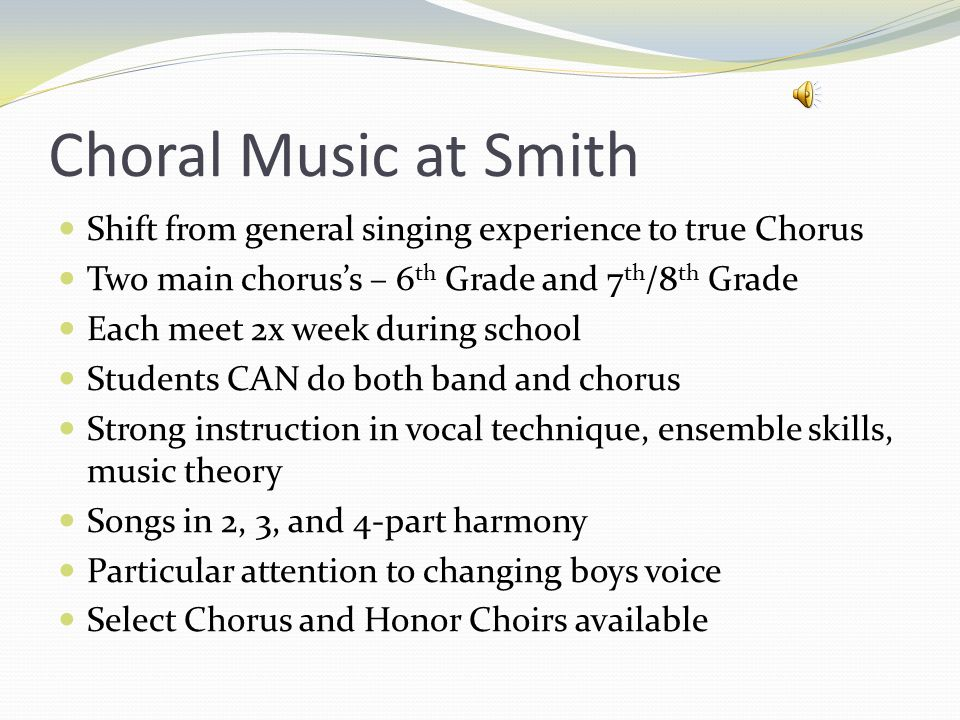 Choral Music at Smith Shift from general singing experience to true Chorus Two main chorus's – 6 th Grade and 7 th /8 th Grade Each meet 2x week during school Students CAN do both band and chorus Strong instruction in vocal technique, ensemble skills, music theory Songs in 2, 3, and 4-part harmony Particular attention to changing boys voice Select Chorus and Honor Choirs available