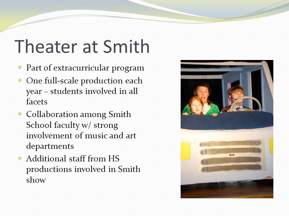 Theater at Smith Part of extracurricular program One full-scale production each year – students involved in all facets Collaboration among Smith School faculty w/ strong involvement of music and art departments Additional staff from HS productions involved in Smith show