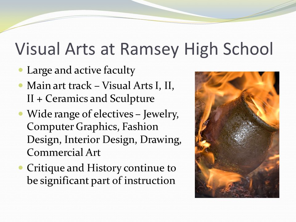 Visual Arts at Ramsey High School Large and active faculty Main art track – Visual Arts I, II, II + Ceramics and Sculpture Wide range of electives – Jewelry, Computer Graphics, Fashion Design, Interior Design, Drawing, Commercial Art Critique and History continue to be significant part of instruction