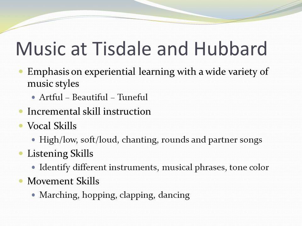 Music at Tisdale and Hubbard Emphasis on experiential learning with a wide variety of music styles Artful – Beautiful – Tuneful Incremental skill instruction Vocal Skills High/low, soft/loud, chanting, rounds and partner songs Listening Skills Identify different instruments, musical phrases, tone color Movement Skills Marching, hopping, clapping, dancing