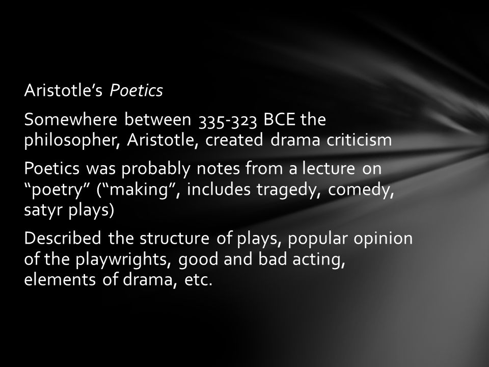 Aristotle's Poetics Somewhere between 335-323 BCE the philosopher, Aristotle, created drama criticism Poetics was probably notes from a lecture on poetry ( making , includes tragedy, comedy, satyr plays) Described the structure of plays, popular opinion of the playwrights, good and bad acting, elements of drama, etc.