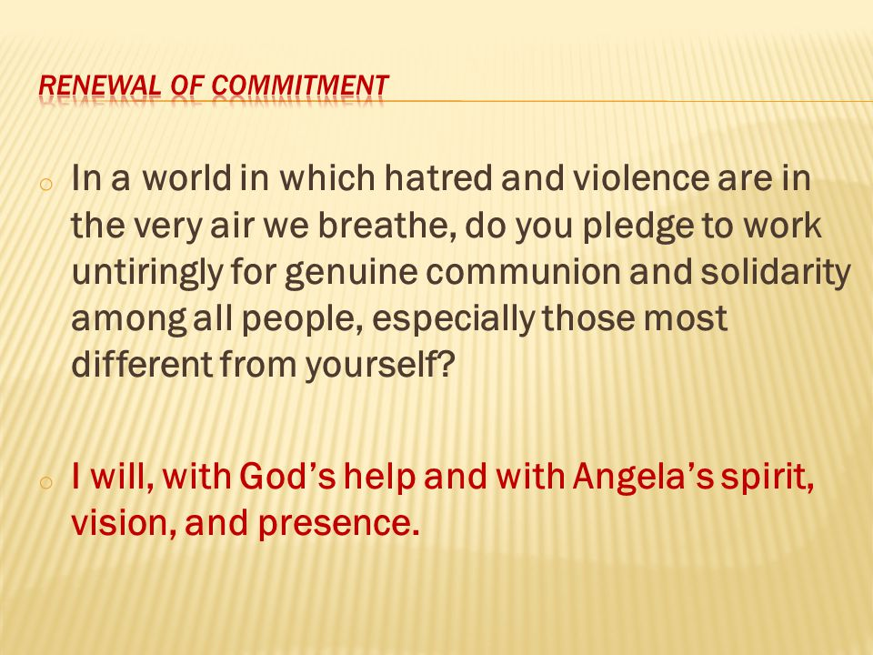 o In a world in which hatred and violence are in the very air we breathe, do you pledge to work untiringly for genuine communion and solidarity among all people, especially those most different from yourself.