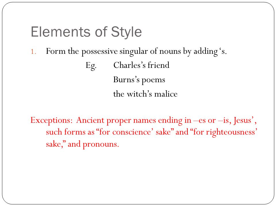 Elements of Style 1. Form the possessive singular of nouns by adding 's.