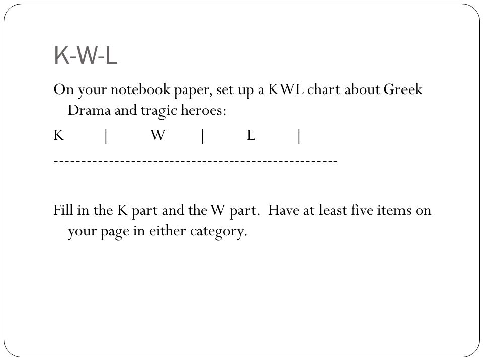 K-W-L On your notebook paper, set up a KWL chart about Greek Drama and tragic heroes: K|W|L| ---------------------------------------------------- Fill in the K part and the W part.