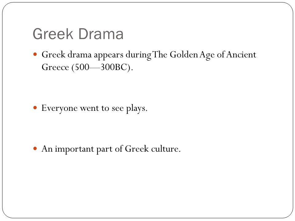Greek Drama Greek drama appears during The Golden Age of Ancient Greece (500—300BC).