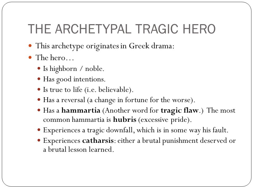 THE ARCHETYPAL TRAGIC HERO This archetype originates in Greek drama: The hero… Is highborn / noble.