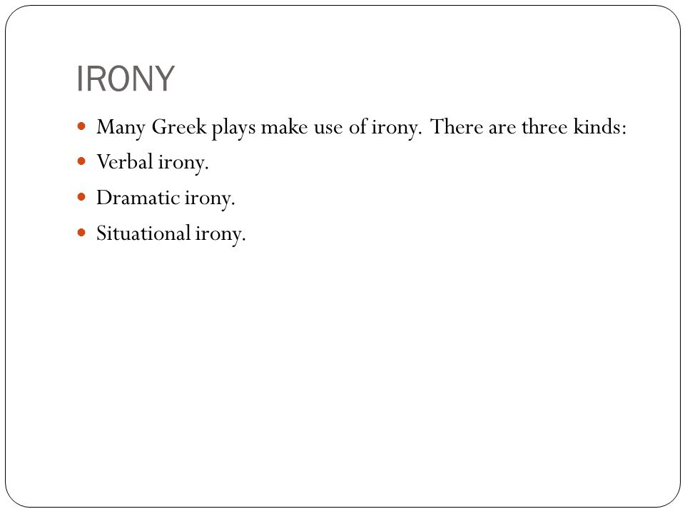 IRONY Many Greek plays make use of irony. There are three kinds: Verbal irony.