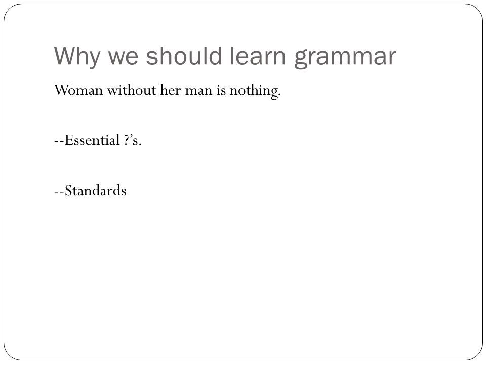 Why we should learn grammar Woman without her man is nothing. --Essential ?'s. --Standards