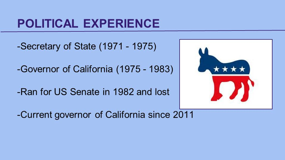 POLITICAL EXPERIENCE -Secretary of State (1971 - 1975) -Governor of California (1975 - 1983) -Ran for US Senate in 1982 and lost -Current governor of California since 2011