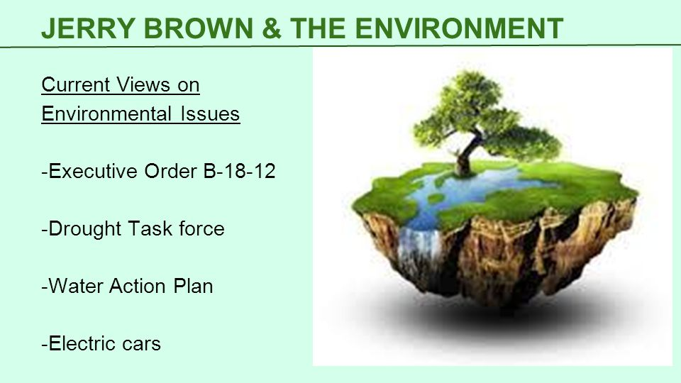 JERRY BROWN & THE ENVIRONMENT Current Views on Environmental Issues -Executive Order B-18-12 -Drought Task force -Water Action Plan -Electric cars