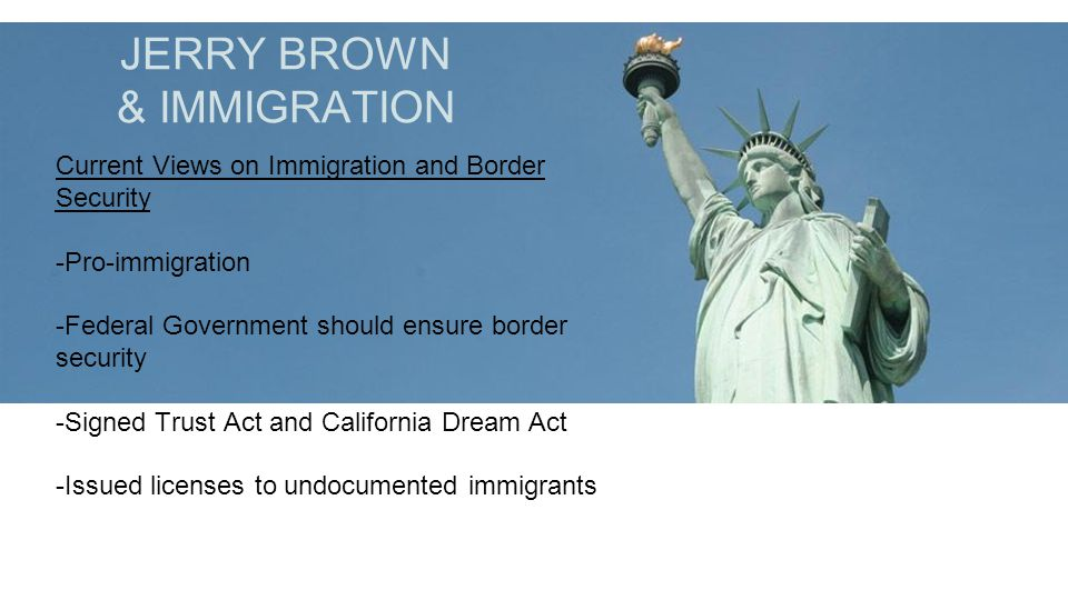 JERRY BROWN & IMMIGRATION Current Views on Immigration and Border Security -Pro-immigration -Federal Government should ensure border security -Signed Trust Act and California Dream Act -Issued licenses to undocumented immigrants