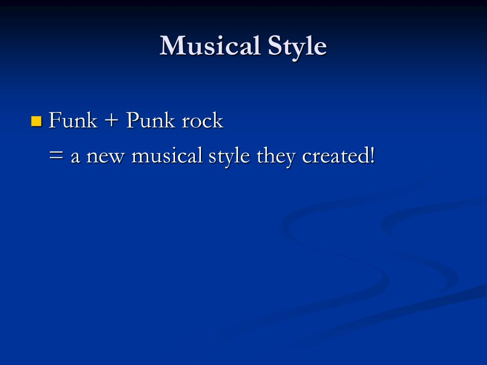 Musical Style Funk + Punk rock Funk + Punk rock = a new musical style they created!