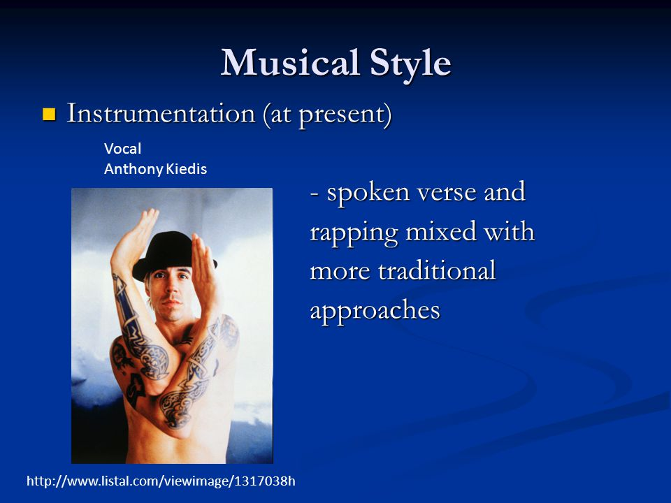 Musical Style Instrumentation (at present) Instrumentation (at present) - spoken verse and rapping mixed with more traditional approaches http://www.listal.com/viewimage/1317038h Vocal Anthony Kiedis