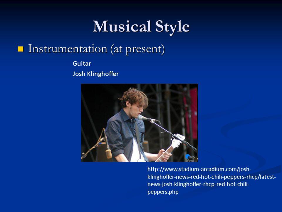 Musical Style Instrumentation (at present) Instrumentation (at present) Guitar Josh Klinghoffer http://www.stadium-arcadium.com/josh- klinghoffer-news-red-hot-chili-peppers-rhcp/latest- news-josh-klinghoffer-rhcp-red-hot-chili- peppers.php