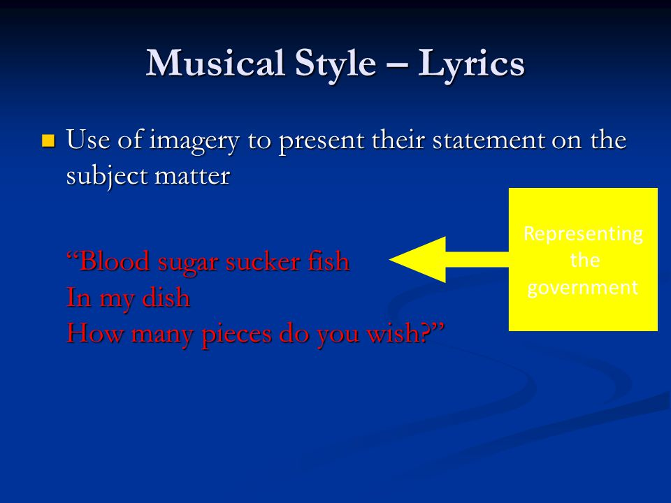 Musical Style – Lyrics Use of imagery to present their statement on the subject matter Use of imagery to present their statement on the subject matter Blood sugar sucker fish In my dish How many pieces do you wish? Representing the government