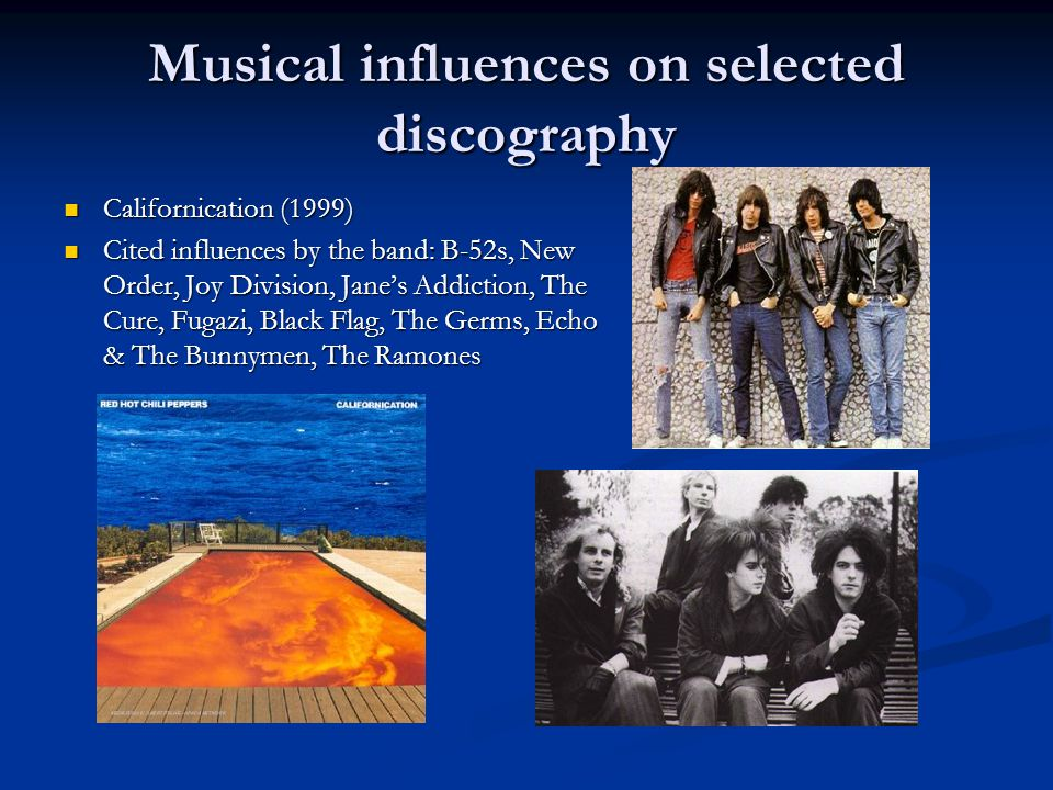 Musical influences on selected discography Californication (1999) Californication (1999) Cited influences by the band: B-52s, New Order, Joy Division, Jane's Addiction, The Cure, Fugazi, Black Flag, The Germs, Echo & The Bunnymen, The Ramones Cited influences by the band: B-52s, New Order, Joy Division, Jane's Addiction, The Cure, Fugazi, Black Flag, The Germs, Echo & The Bunnymen, The Ramones