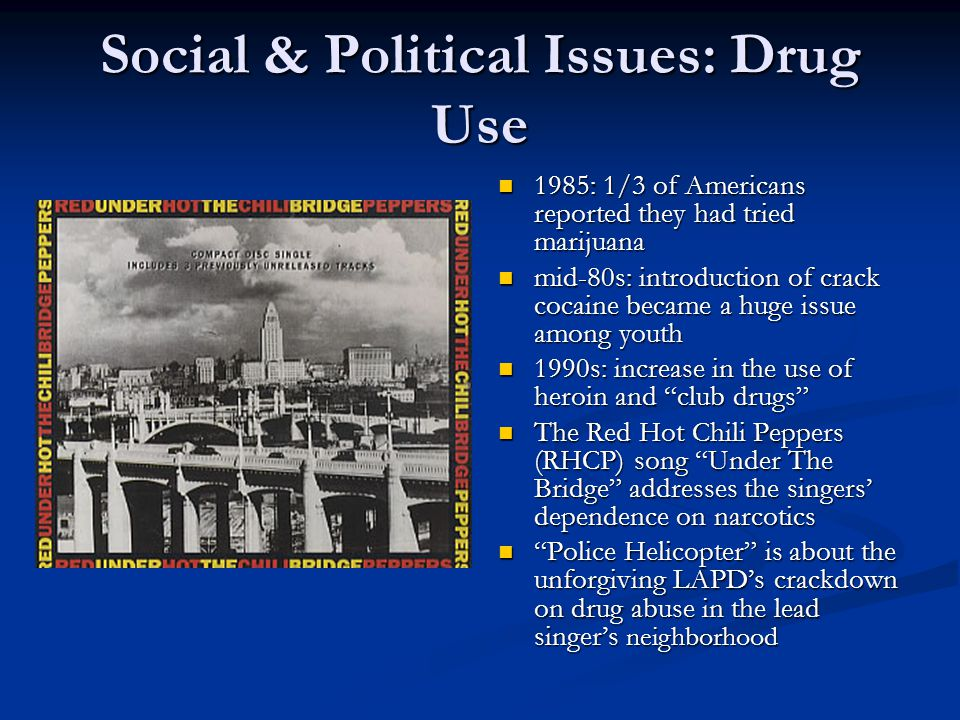 Social & Political Issues: Drug Use 1985: 1/3 of Americans reported they had tried marijuana 1985: 1/3 of Americans reported they had tried marijuana mid-80s: introduction of crack cocaine became a huge issue among youth mid-80s: introduction of crack cocaine became a huge issue among youth 1990s: increase in the use of heroin and club drugs 1990s: increase in the use of heroin and club drugs The Red Hot Chili Peppers (RHCP) song Under The Bridge addresses the singers' dependence on narcotics The Red Hot Chili Peppers (RHCP) song Under The Bridge addresses the singers' dependence on narcotics Police Helicopter is about the unforgiving LAPD's crackdown on drug abuse in the lead singer's neighborhood Police Helicopter is about the unforgiving LAPD's crackdown on drug abuse in the lead singer's neighborhood