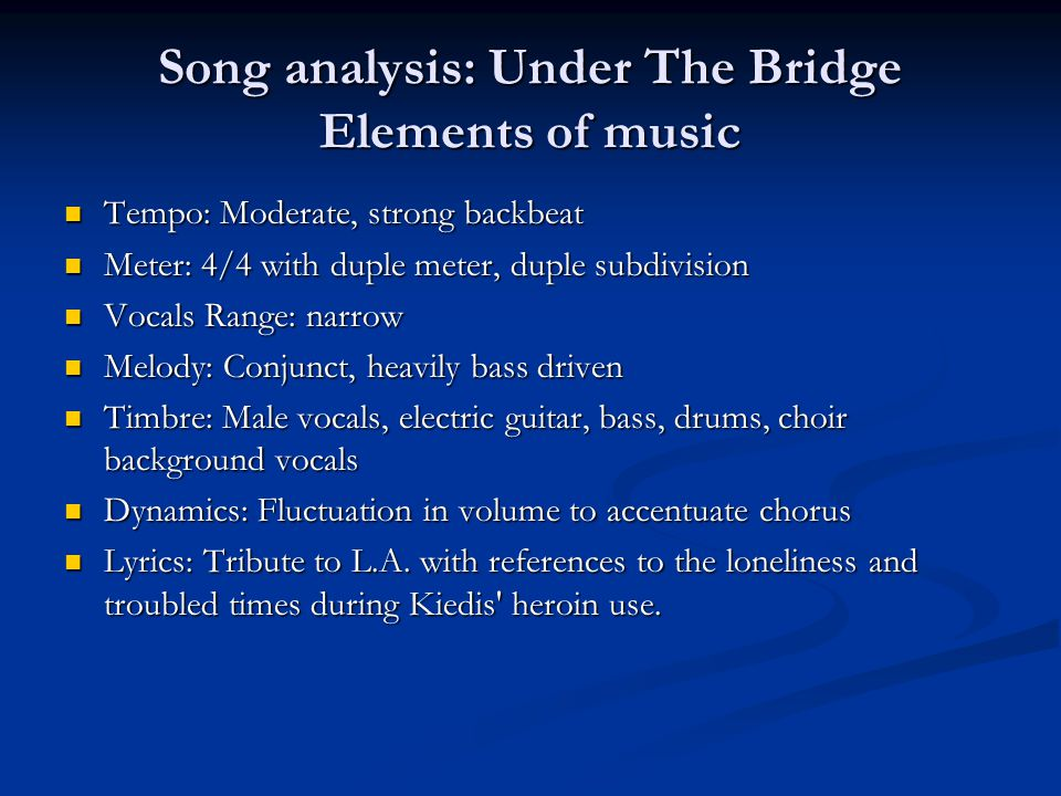 Song analysis: Under The Bridge Elements of music Tempo: Moderate, strong backbeat Tempo: Moderate, strong backbeat Meter: 4/4 with duple meter, duple subdivision Meter: 4/4 with duple meter, duple subdivision Vocals Range: narrow Vocals Range: narrow Melody: Conjunct, heavily bass driven Melody: Conjunct, heavily bass driven Timbre: Male vocals, electric guitar, bass, drums, choir background vocals Timbre: Male vocals, electric guitar, bass, drums, choir background vocals Dynamics: Fluctuation in volume to accentuate chorus Dynamics: Fluctuation in volume to accentuate chorus Lyrics: Tribute to L.A.