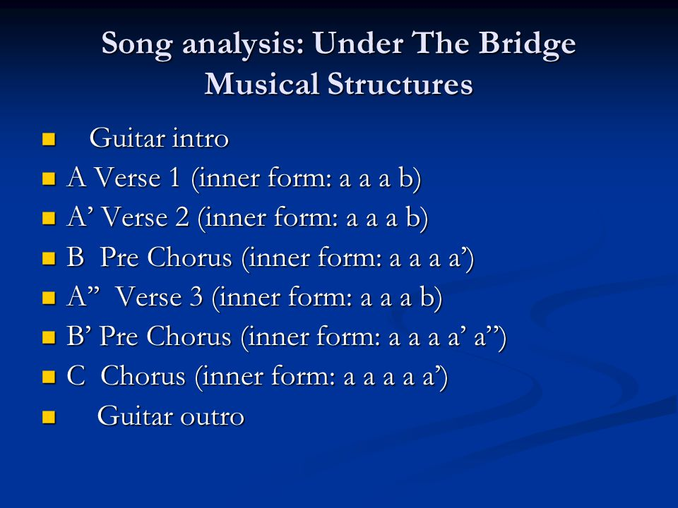 Song analysis: Under The Bridge Musical Structures Guitar intro Guitar intro A Verse 1 (inner form: a a a b) A Verse 1 (inner form: a a a b) A' Verse 2 (inner form: a a a b) A' Verse 2 (inner form: a a a b) B Pre Chorus (inner form: a a a a') B Pre Chorus (inner form: a a a a') A'' Verse 3 (inner form: a a a b) A'' Verse 3 (inner form: a a a b) B' Pre Chorus (inner form: a a a a' a ) B' Pre Chorus (inner form: a a a a' a ) C Chorus (inner form: a a a a a') C Chorus (inner form: a a a a a') Guitar outro Guitar outro